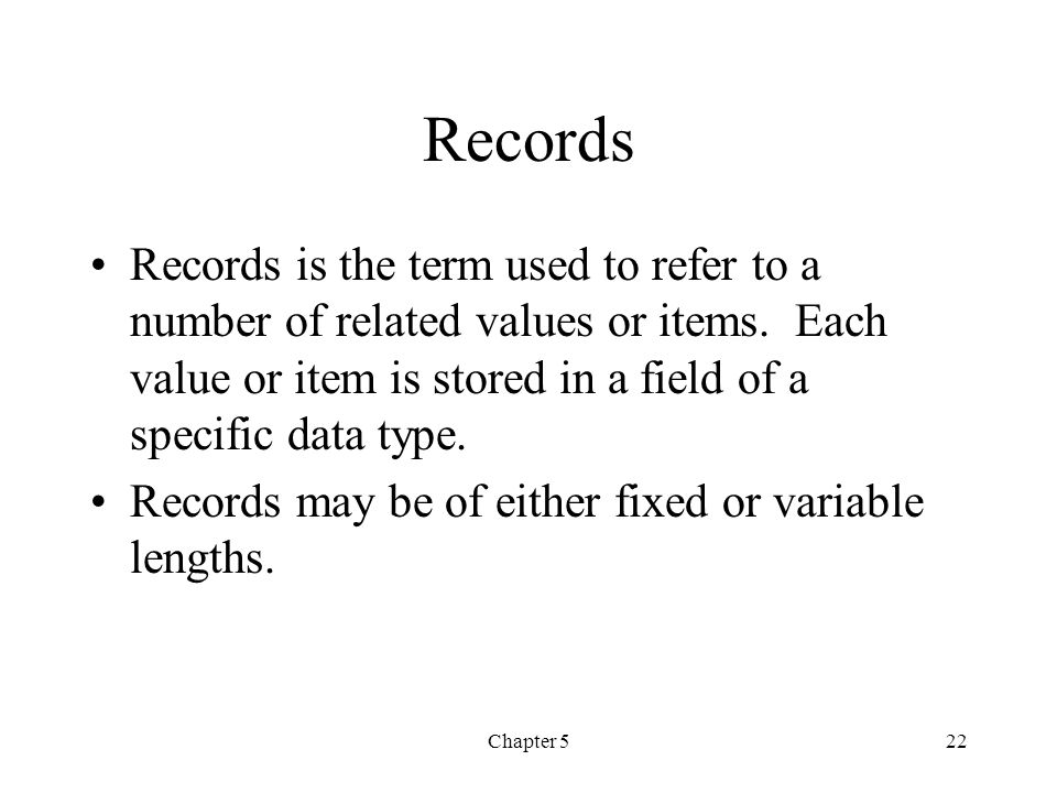 Records Records is the term used to refer to a number of related values or items. Each value or item is stored in a field of a specific data type.