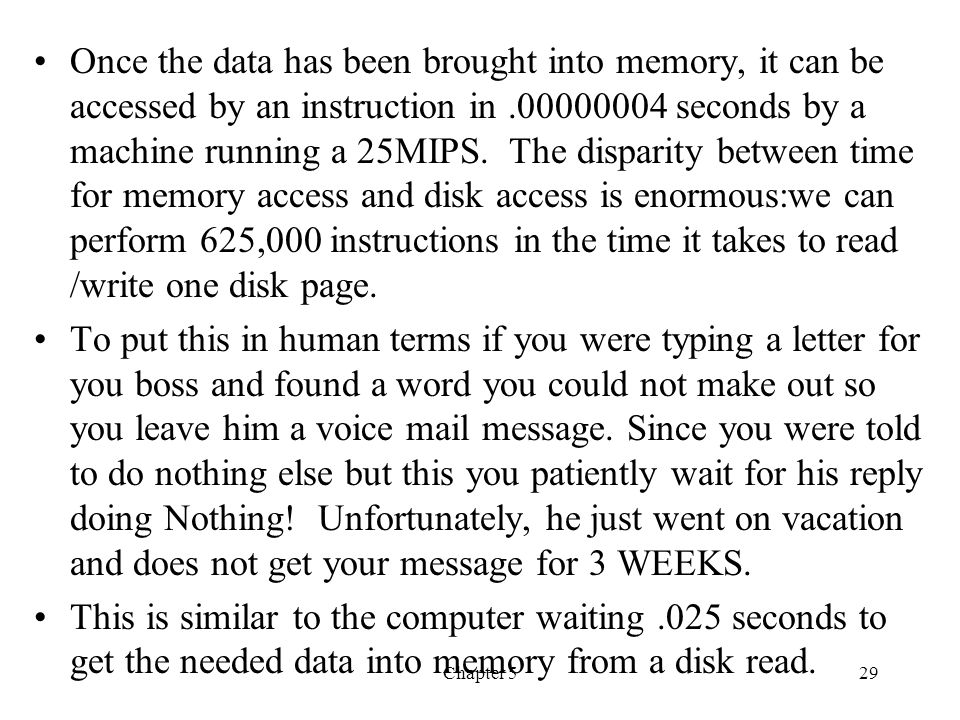Once the data has been brought into memory, it can be accessed by an instruction in .00000004 seconds by a machine running a 25MIPS. The disparity between time for memory access and disk access is enormous:we can perform 625,000 instructions in the time it takes to read /write one disk page.