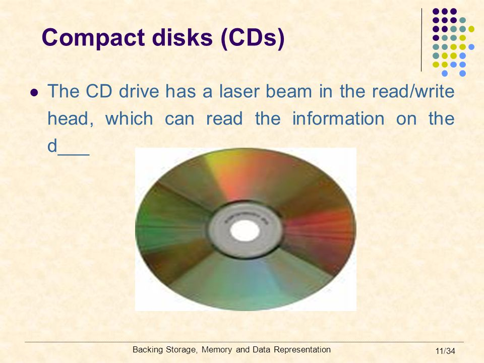 Compact disks (CDs) The CD drive has a laser beam in the read/write head, which can read the information on the d___.