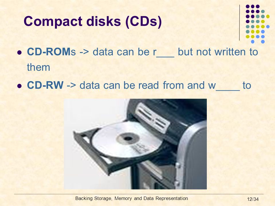 Compact disks (CDs) CD-ROMs -> data can be r___ but not written to them. CD-RW -> data can be read from and w____ to.