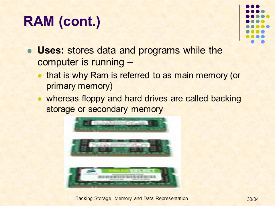 RAM (cont.) Uses: stores data and programs while the computer is running – that is why Ram is referred to as main memory (or primary memory)