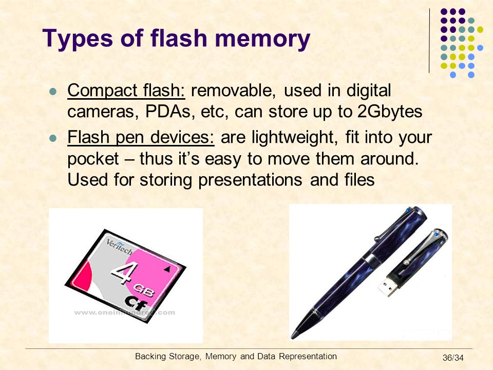 Types of flash memory Compact flash: removable, used in digital cameras, PDAs, etc, can store up to 2Gbytes.