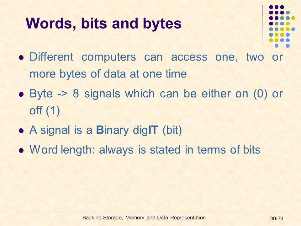 Words, bits and bytes Different computers can access one, two or more bytes of data at one time.