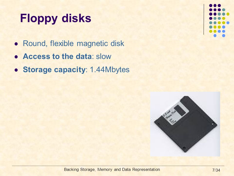 Floppy disks Round, flexible magnetic disk Access to the data: slow