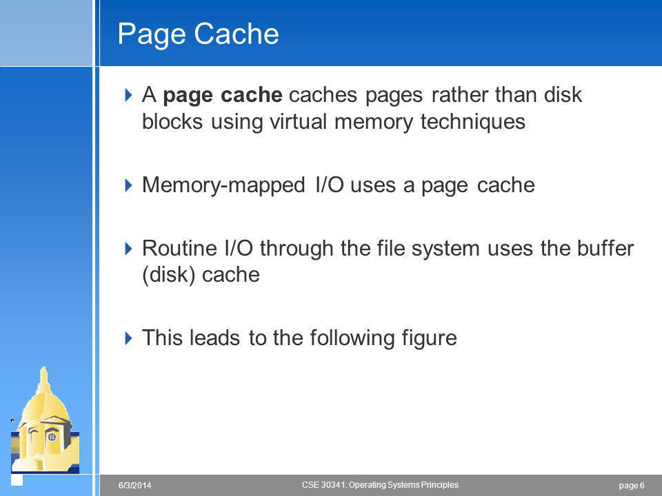 Page Cache A page cache caches pages rather than disk blocks using virtual memory techniques. Memory-mapped I/O uses a page cache.
