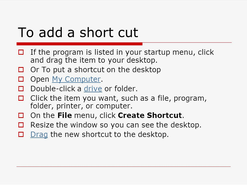 To add a short cut If the program is listed in your startup menu, click and drag the item to your desktop.
