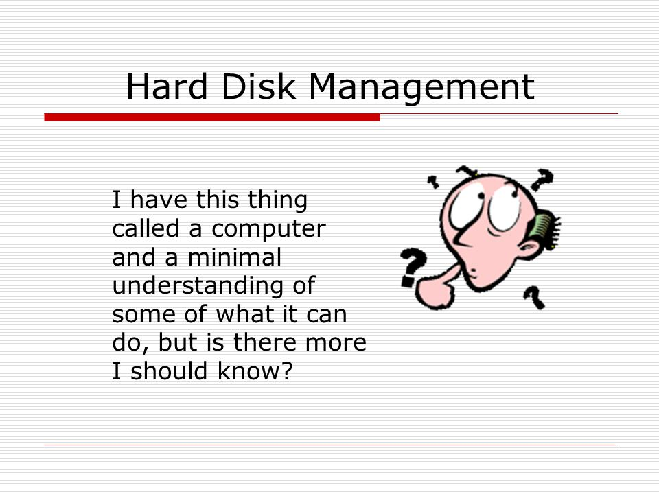 Hard Disk Management I have this thing called a computer and a minimal understanding of some of what it can do, but is there more I should know