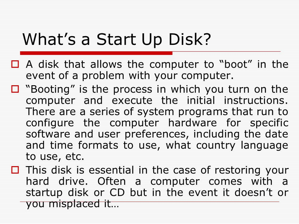 What's a Start Up Disk A disk that allows the computer to boot in the event of a problem with your computer.