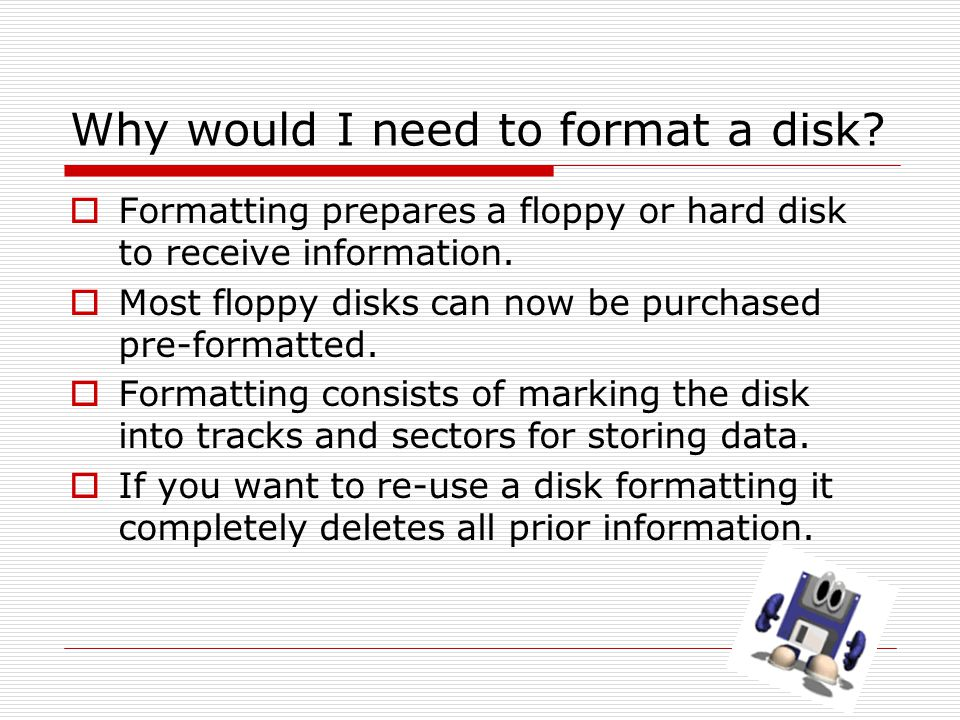 Why would I need to format a disk