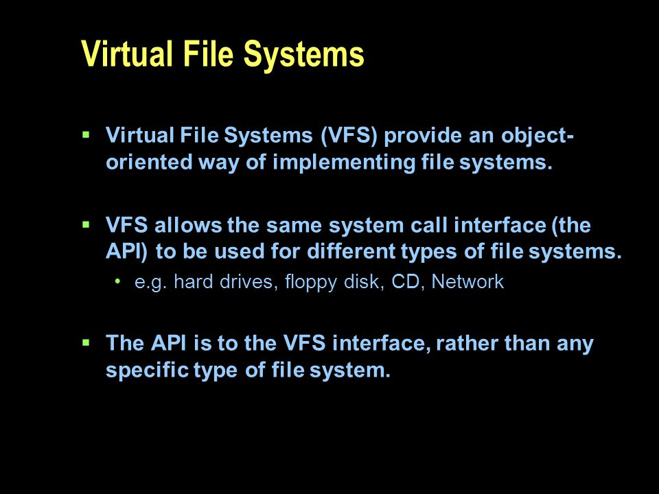Virtual File Systems Virtual File Systems (VFS) provide an object-oriented way of implementing file systems.