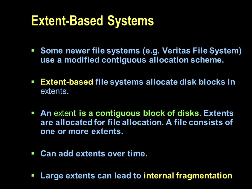 Extent-Based Systems Some newer file systems (e.g. Veritas File System) use a modified contiguous allocation scheme.
