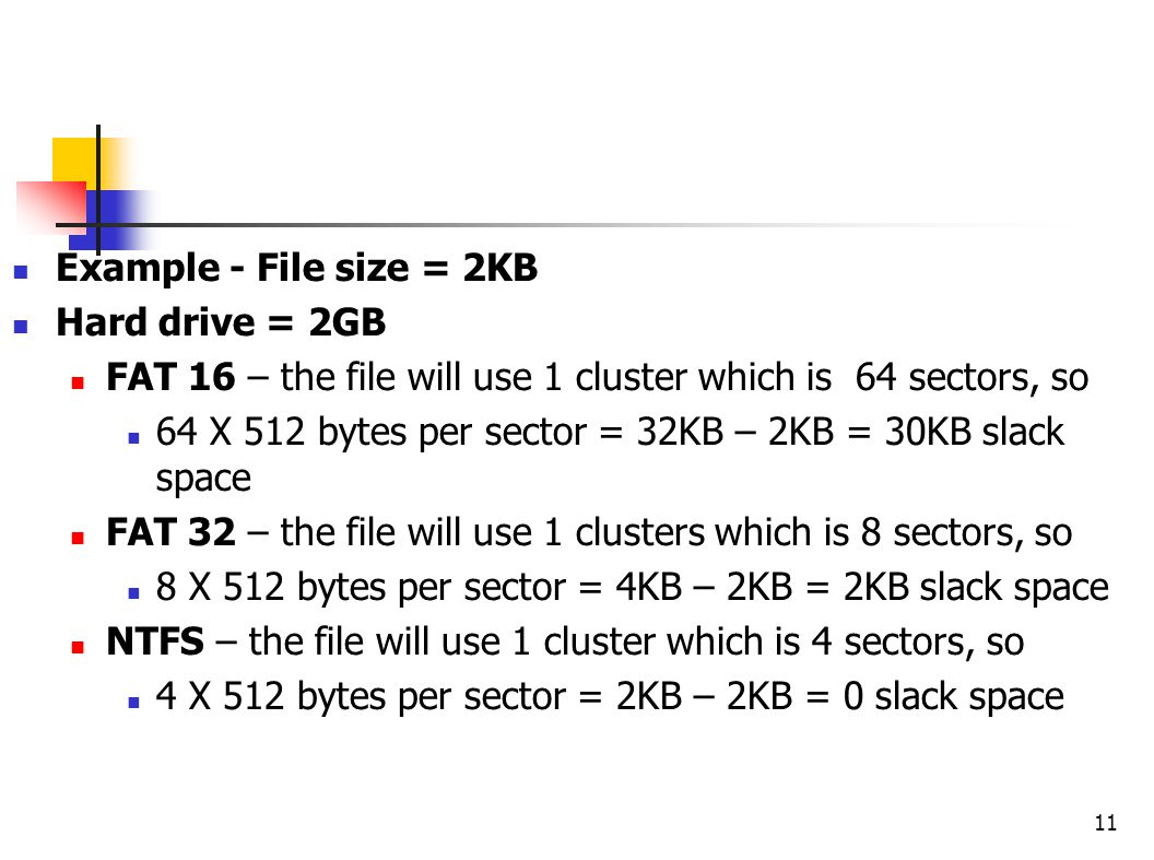 Example - File size = 2KB Hard drive = 2GB. FAT 16 – the file will use 1 cluster which is 64 sectors, so.