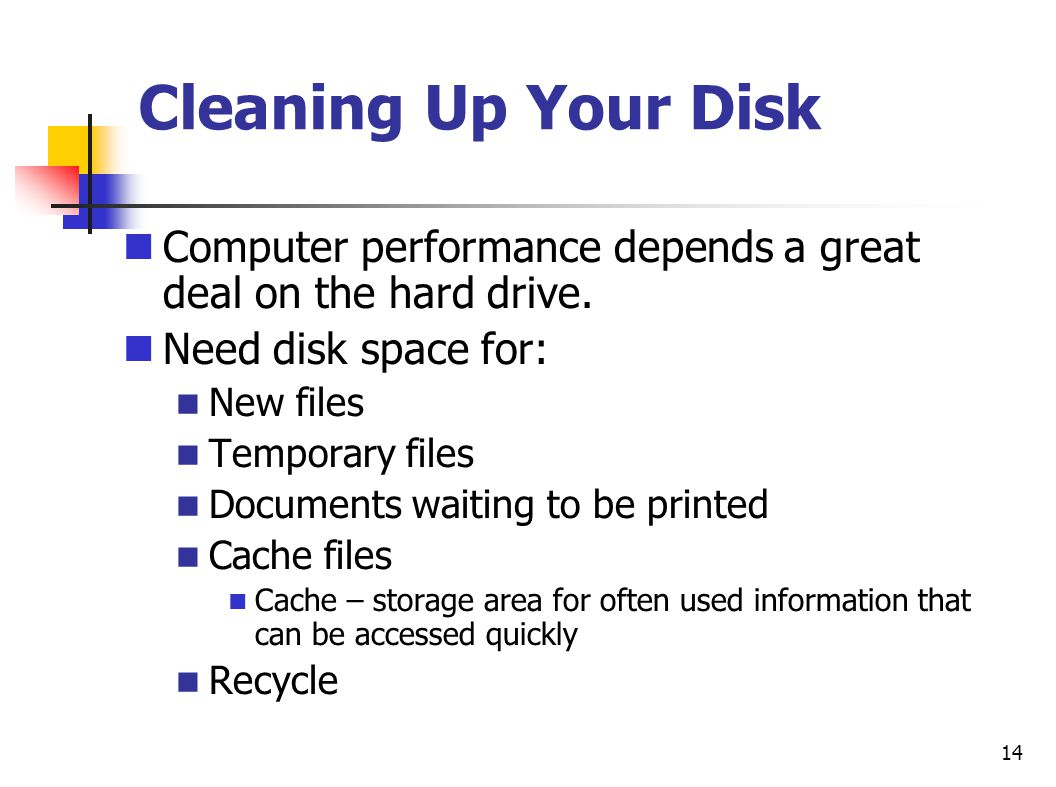Cleaning Up Your Disk Computer performance depends a great deal on the hard drive. Need disk space for: