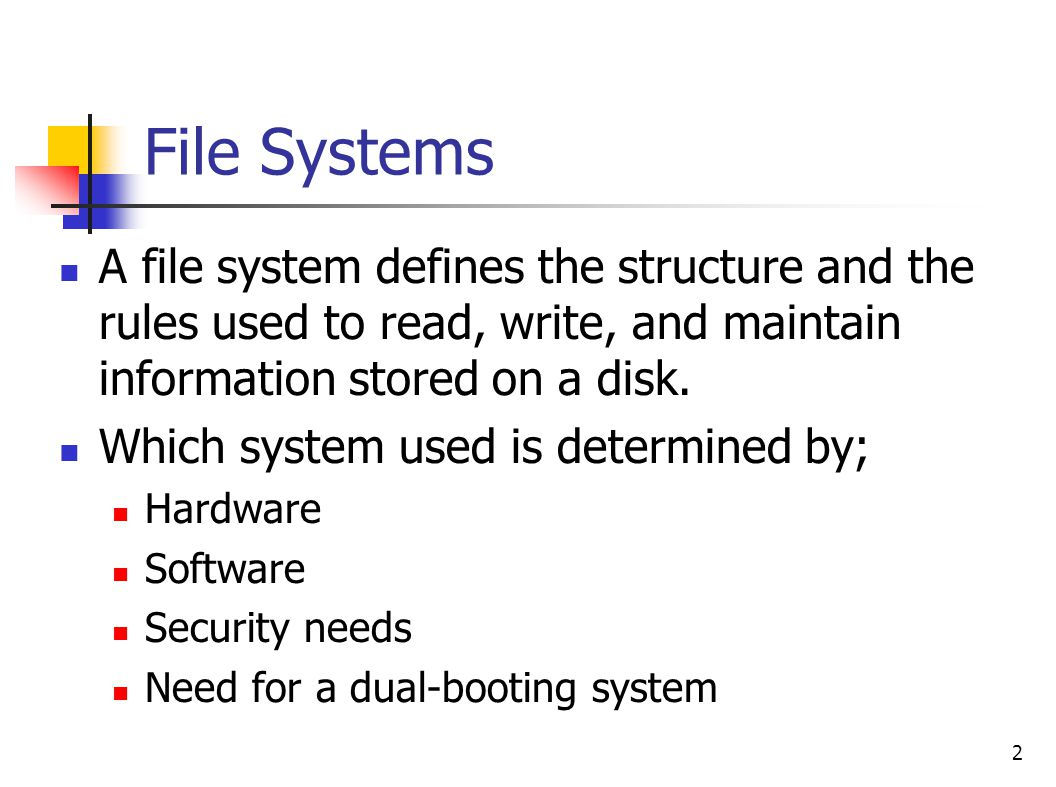 File Systems A file system defines the structure and the rules used to read, write, and maintain information stored on a disk.
