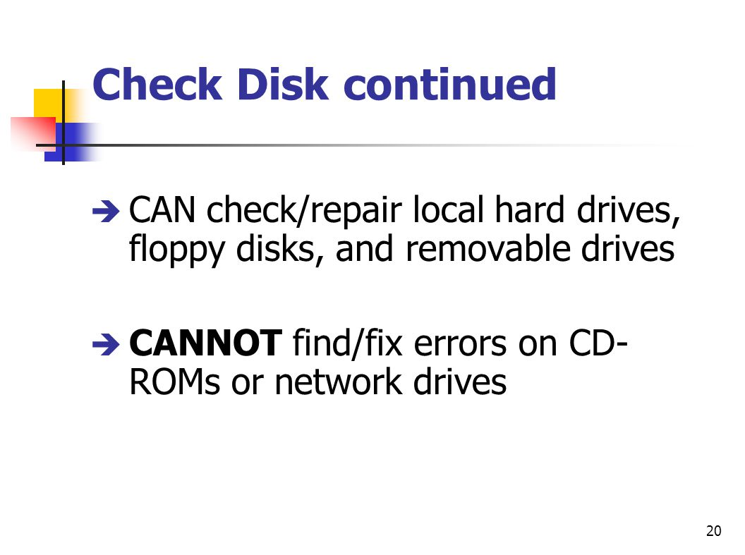 Check Disk continued CAN check/repair local hard drives, floppy disks, and removable drives.