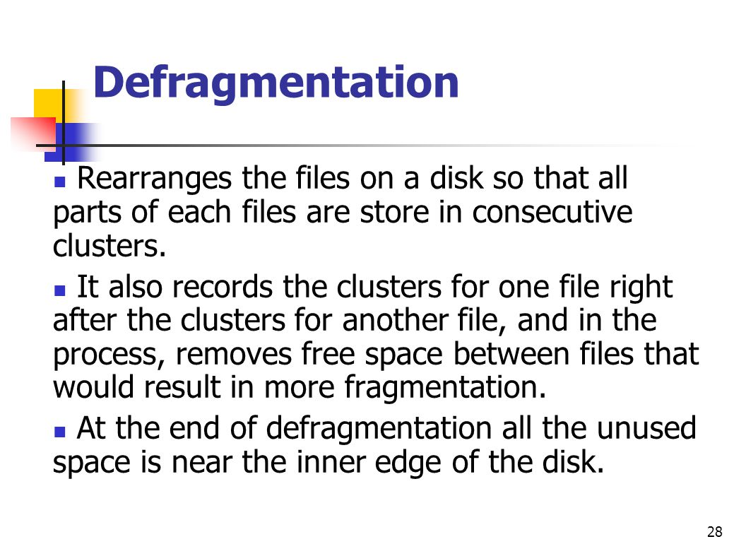 Defragmentation Rearranges the files on a disk so that all parts of each files are store in consecutive clusters.