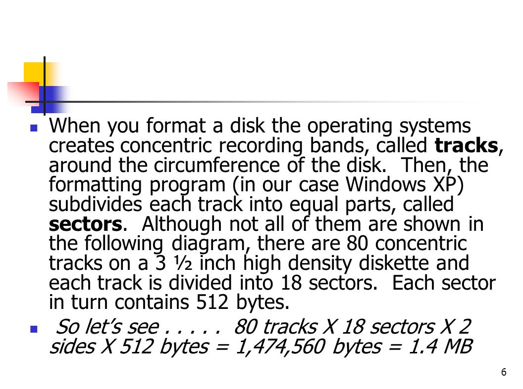 When you format a disk the operating systems creates concentric recording bands, called tracks, around the circumference of the disk. Then, the formatting program (in our case Windows XP) subdivides each track into equal parts, called sectors. Although not all of them are shown in the following diagram, there are 80 concentric tracks on a 3 ½ inch high density diskette and each track is divided into 18 sectors. Each sector in turn contains 512 bytes.