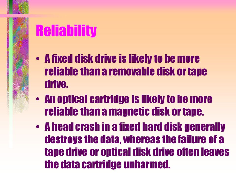 Reliability A fixed disk drive is likely to be more reliable than a removable disk or tape drive.
