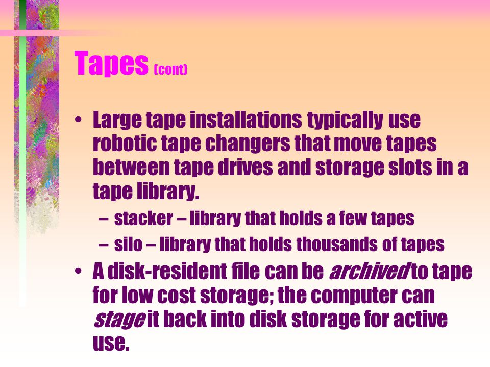 Tapes (cont) Large tape installations typically use robotic tape changers that move tapes between tape drives and storage slots in a tape library.
