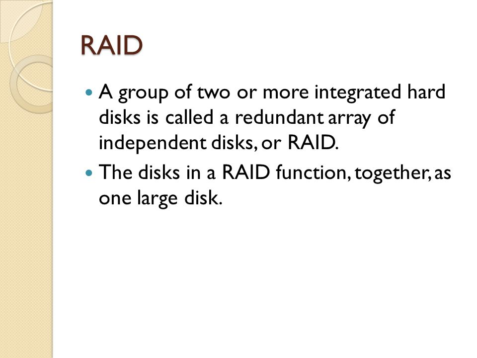 RAID A group of two or more integrated hard disks is called a redundant array of independent disks, or RAID.