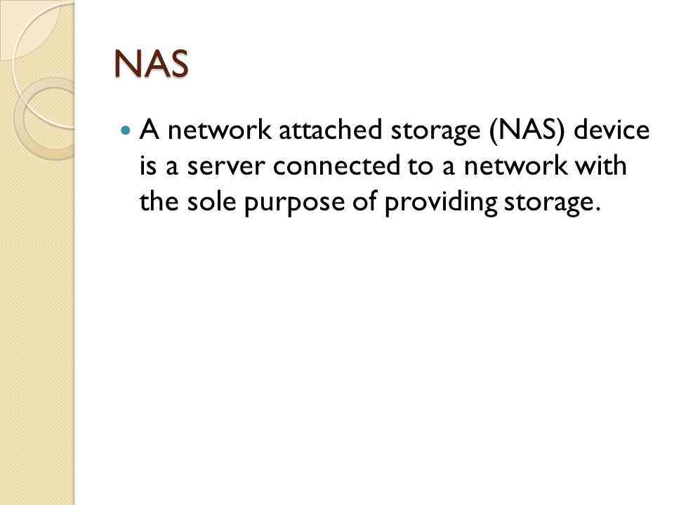NAS A network attached storage (NAS) device is a server connected to a network with the sole purpose of providing storage.