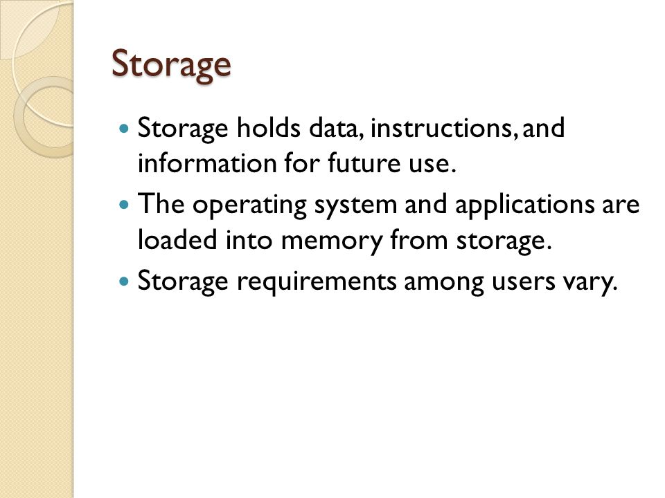 Storage Storage holds data, instructions, and information for future use.