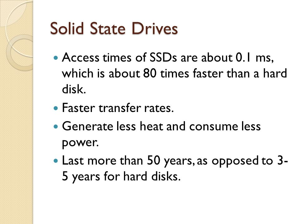 Solid State Drives Access times of SSDs are about 0.1 ms, which is about 80 times faster than a hard disk.