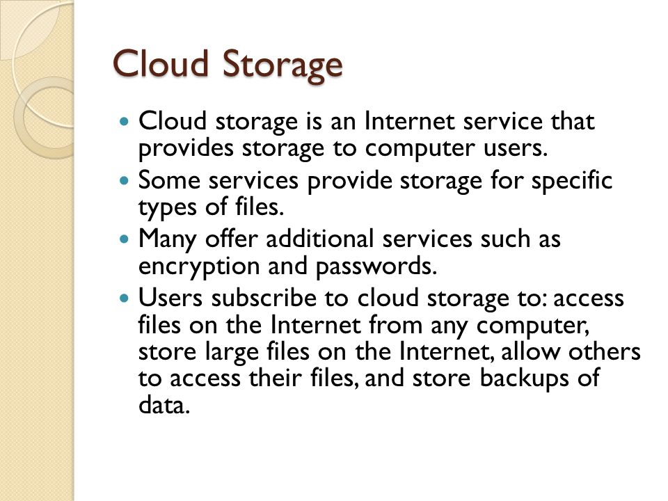 Cloud Storage Cloud storage is an Internet service that provides storage to computer users.