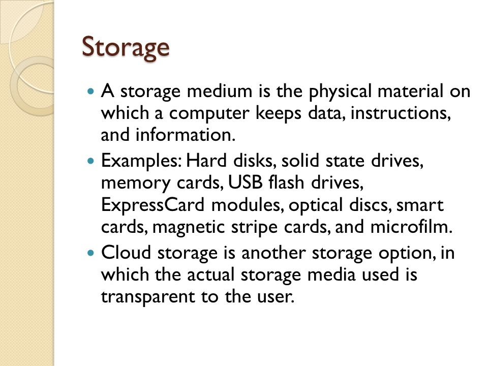 Storage A storage medium is the physical material on which a computer keeps data, instructions, and information.
