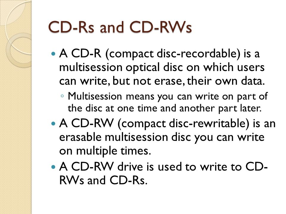 CD-Rs and CD-RWs A CD-R (compact disc-recordable) is a multisession optical disc on which users can write, but not erase, their own data.