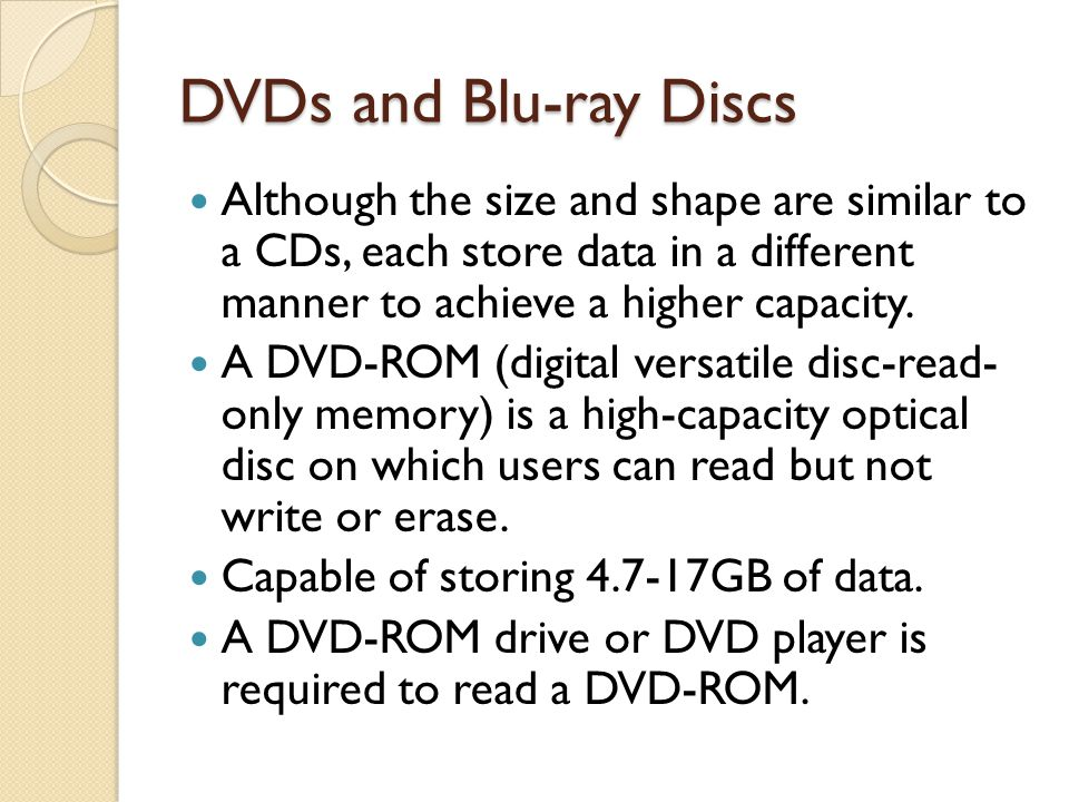 DVDs and Blu-ray Discs Although the size and shape are similar to a CDs, each store data in a different manner to achieve a higher capacity.