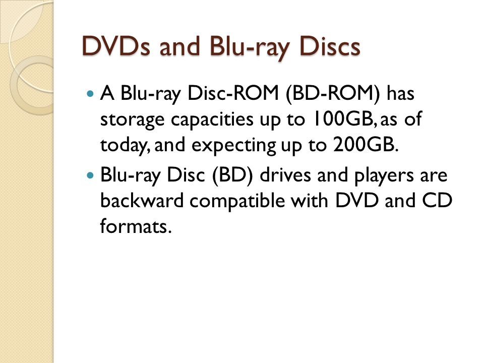 DVDs and Blu-ray Discs A Blu-ray Disc-ROM (BD-ROM) has storage capacities up to 100GB, as of today, and expecting up to 200GB.