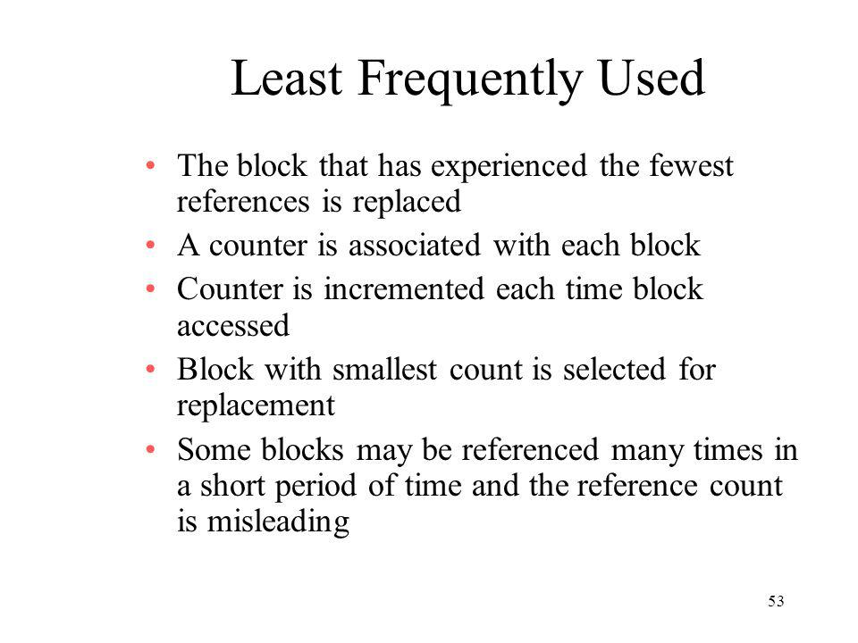 Least Frequently Used The block that has experienced the fewest references is replaced. A counter is associated with each block.