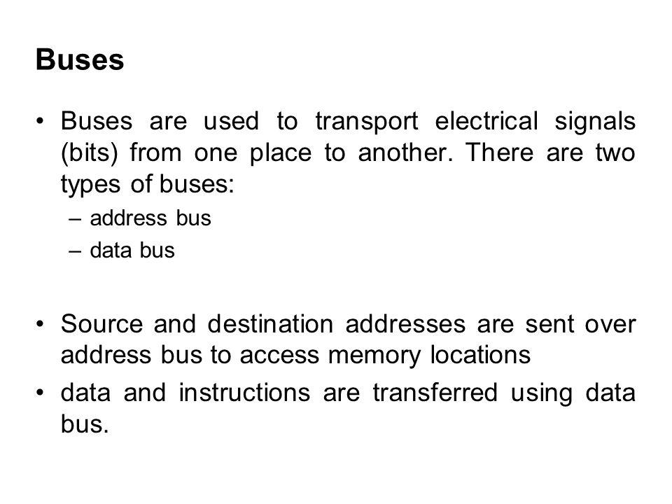 Buses Buses are used to transport electrical signals (bits) from one place to another. There are two types of buses: