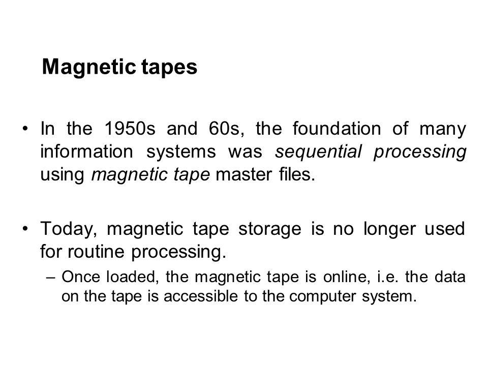 Magnetic tapes In the 1950s and 60s, the foundation of many information systems was sequential processing using magnetic tape master files.