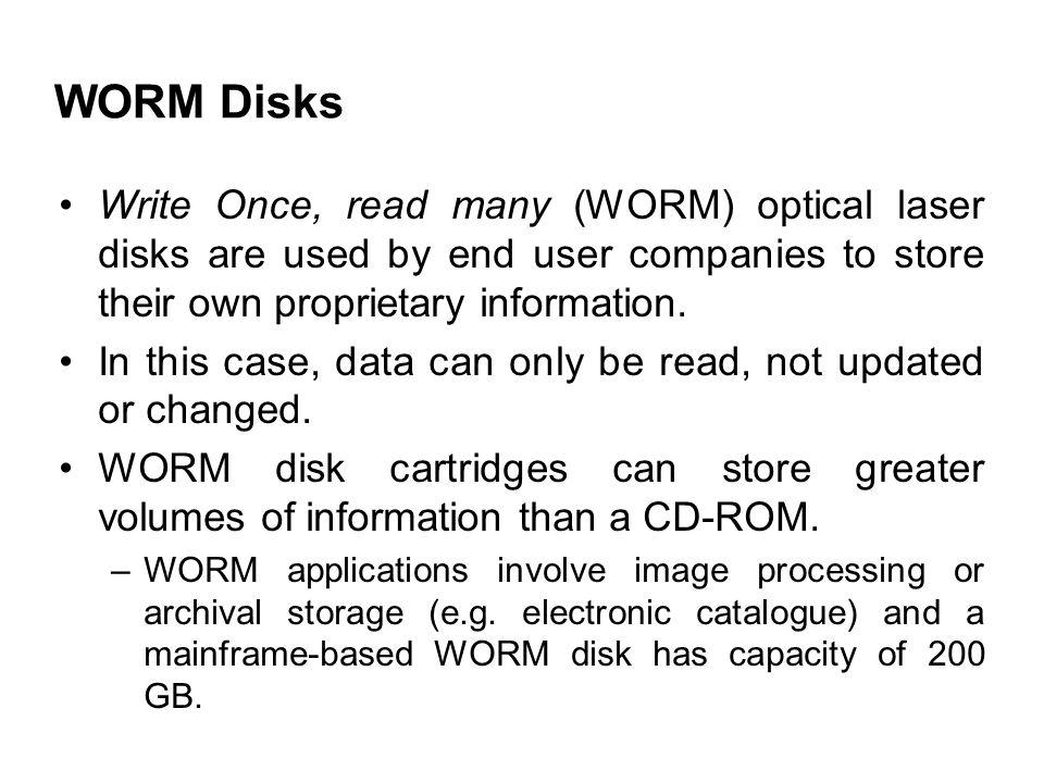 WORM Disks Write Once, read many (WORM) optical laser disks are used by end user companies to store their own proprietary information.