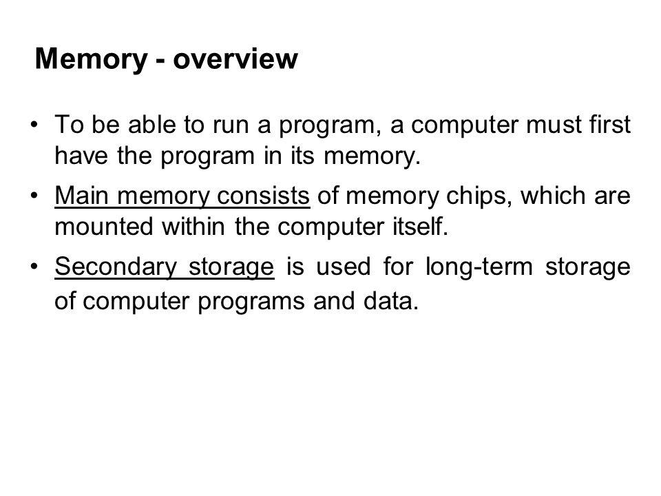 Memory - overview To be able to run a program, a computer must first have the program in its memory.