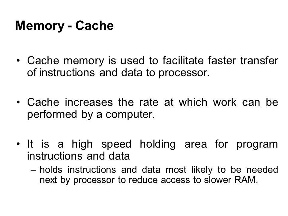 Memory - Cache Cache memory is used to facilitate faster transfer of instructions and data to processor.