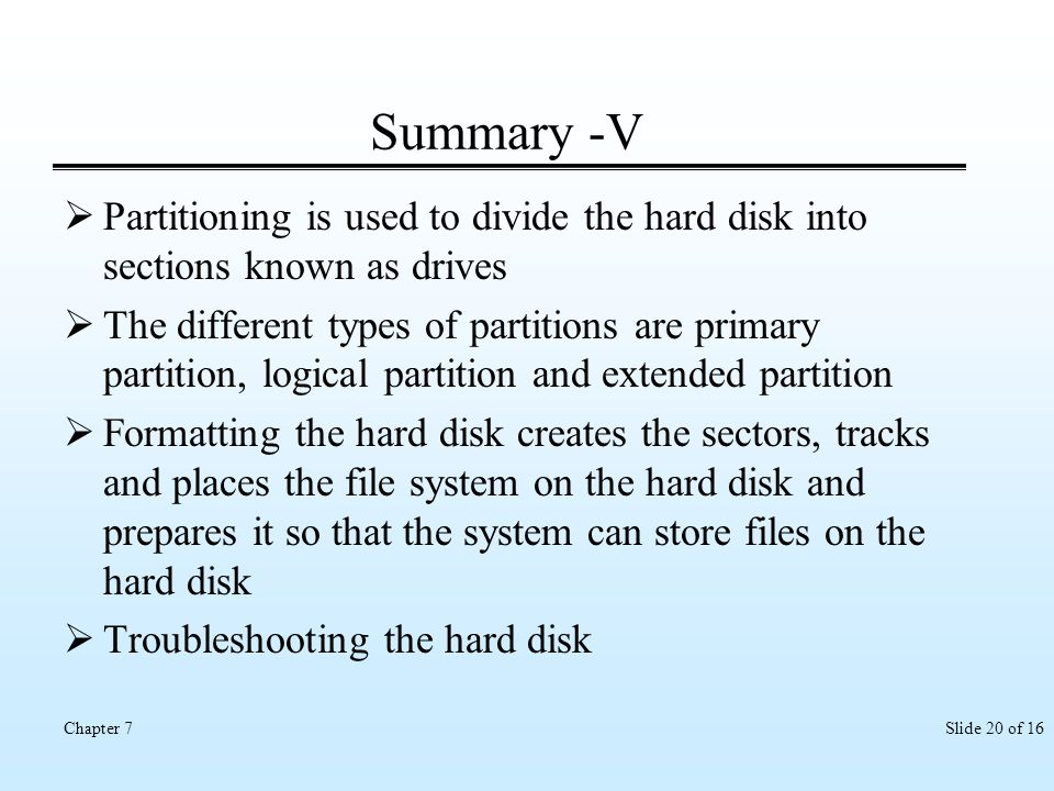 Summary -V Partitioning is used to divide the hard disk into sections known as drives.
