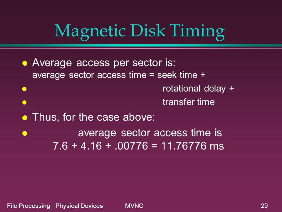 Magnetic Disk Timing Average access per sector is: average sector access time = seek time + rotational delay +