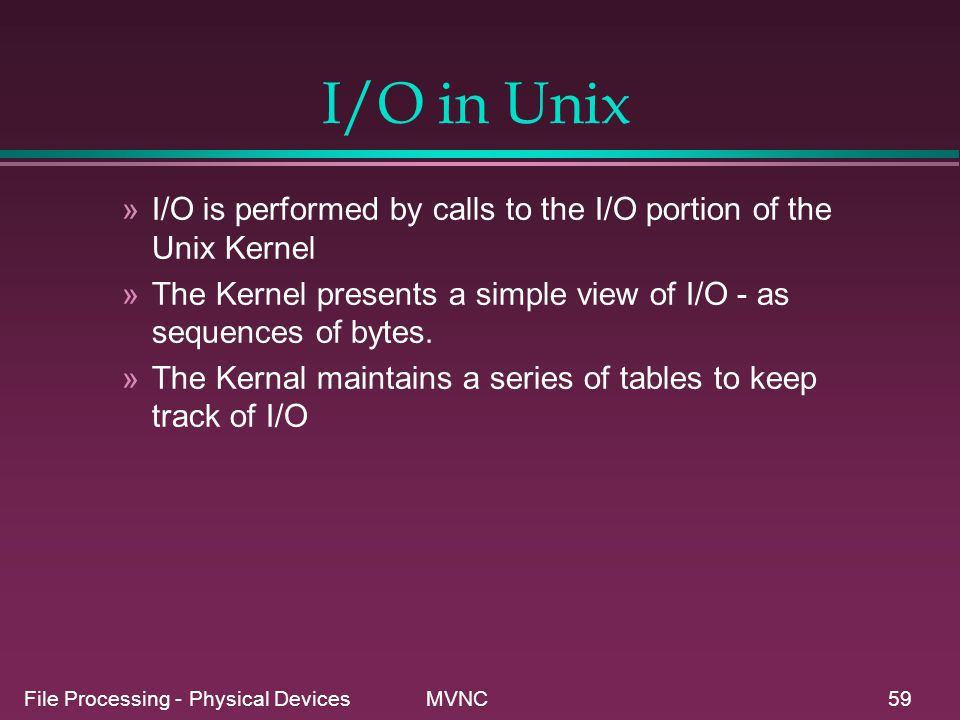 I/O in Unix I/O is performed by calls to the I/O portion of the Unix Kernel. The Kernel presents a simple view of I/O - as sequences of bytes.