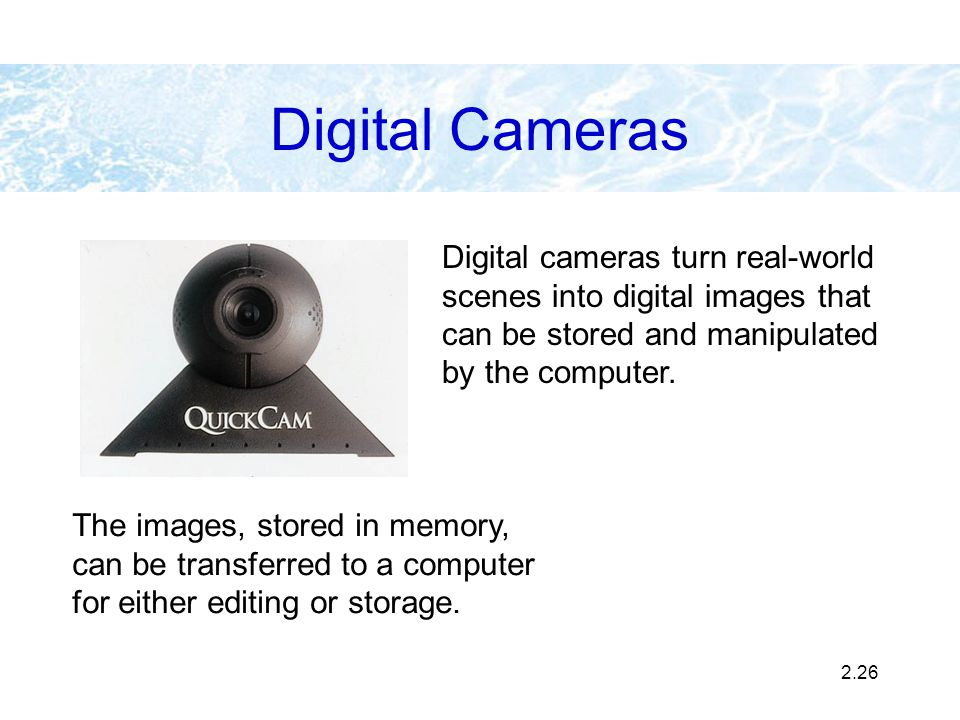 Digital Cameras Digital cameras turn real-world scenes into digital images that can be stored and manipulated by the computer.