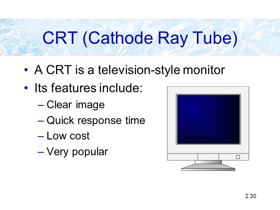 CRT (Cathode Ray Tube) A CRT is a television-style monitor