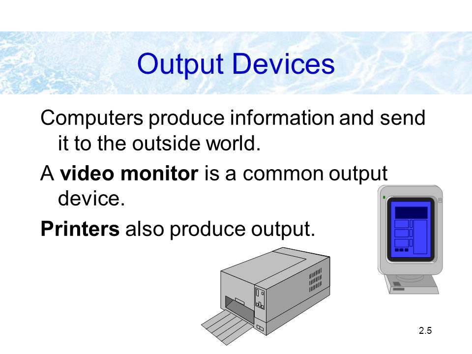 Output Devices Computers produce information and send it to the outside world. A video monitor is a common output device.