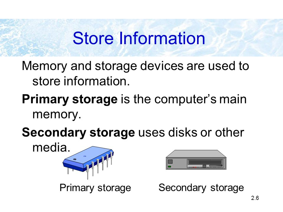 Store Information Memory and storage devices are used to store information. Primary storage is the computer's main memory.