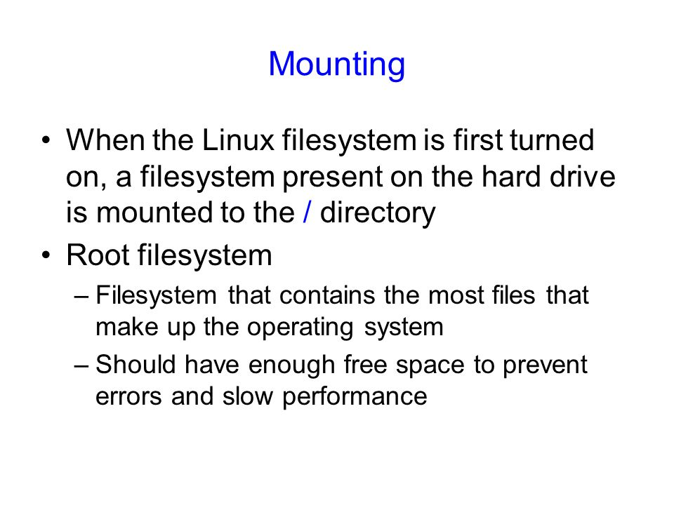 Mounting When the Linux filesystem is first turned on, a filesystem present on the hard drive is mounted to the / directory.