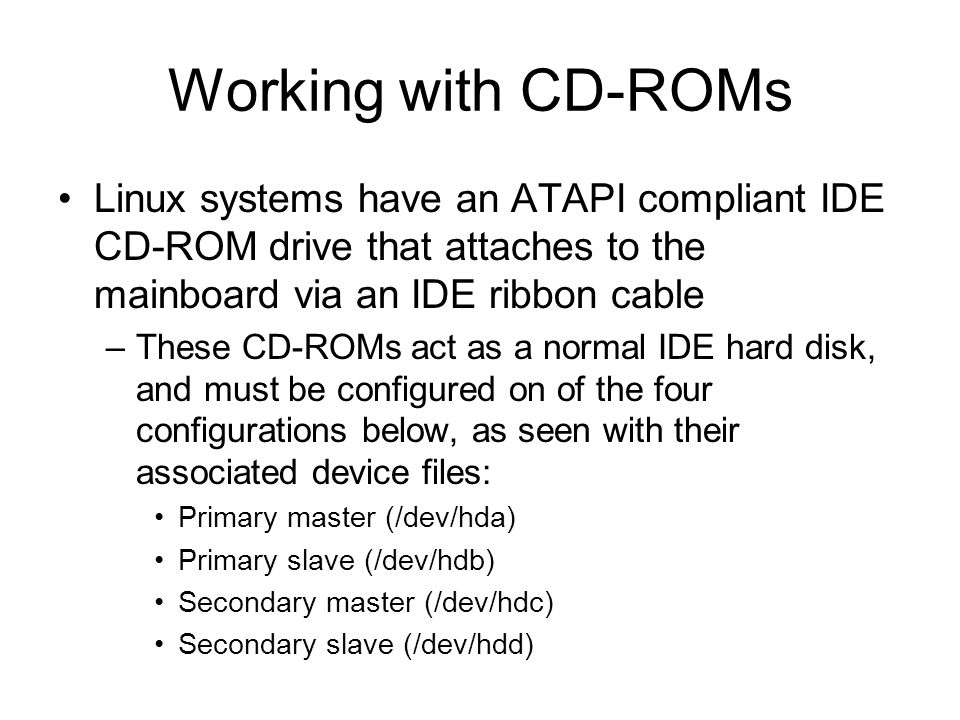 Working with CD-ROMs Linux systems have an ATAPI compliant IDE CD-ROM drive that attaches to the mainboard via an IDE ribbon cable.