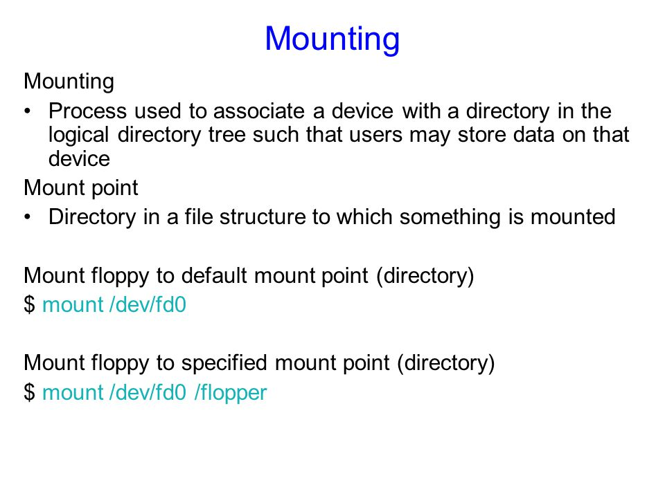 Mounting Mounting. Process used to associate a device with a directory in the logical directory tree such that users may store data on that device.
