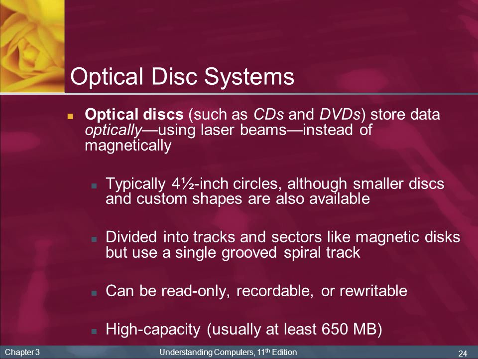 Optical Disc Systems Optical discs (such as CDs and DVDs) store data optically—using laser beams—instead of magnetically.