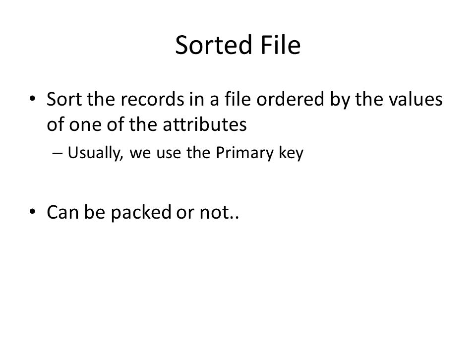 Sorted File Sort the records in a file ordered by the values of one of the attributes. Usually, we use the Primary key.